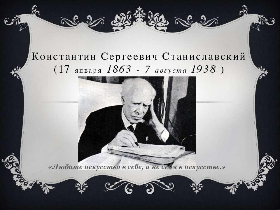 Константин Сергеевич Станиславский (17 января 1863 - 7 августа 1938 ) «Любите...