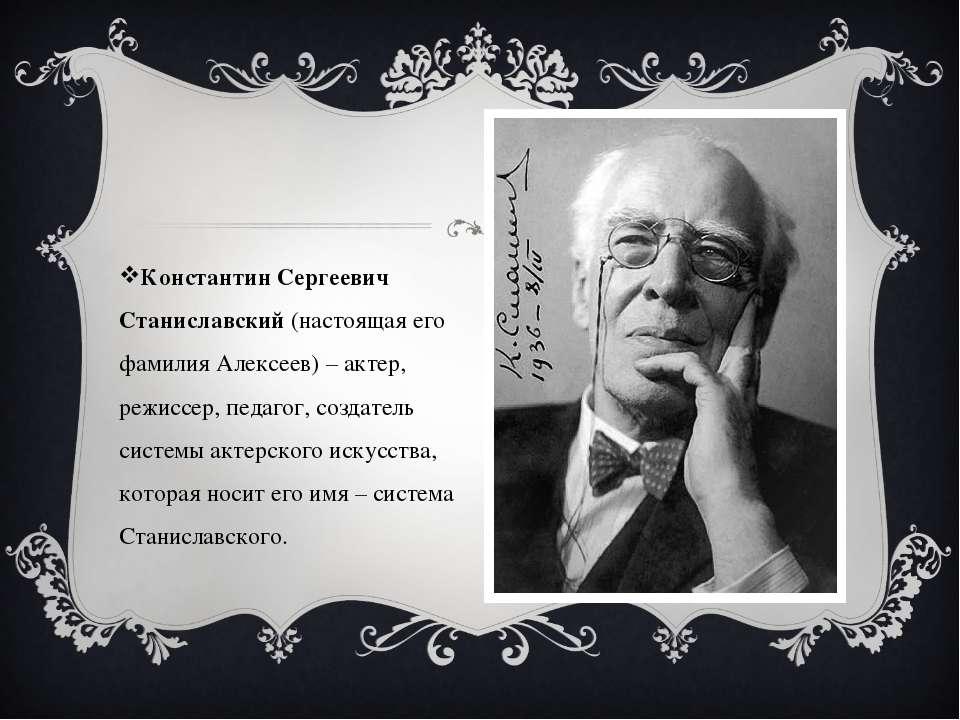 Константин Сергеевич Станиславский (настоящая его фамилия Алексеев) – актер, ...