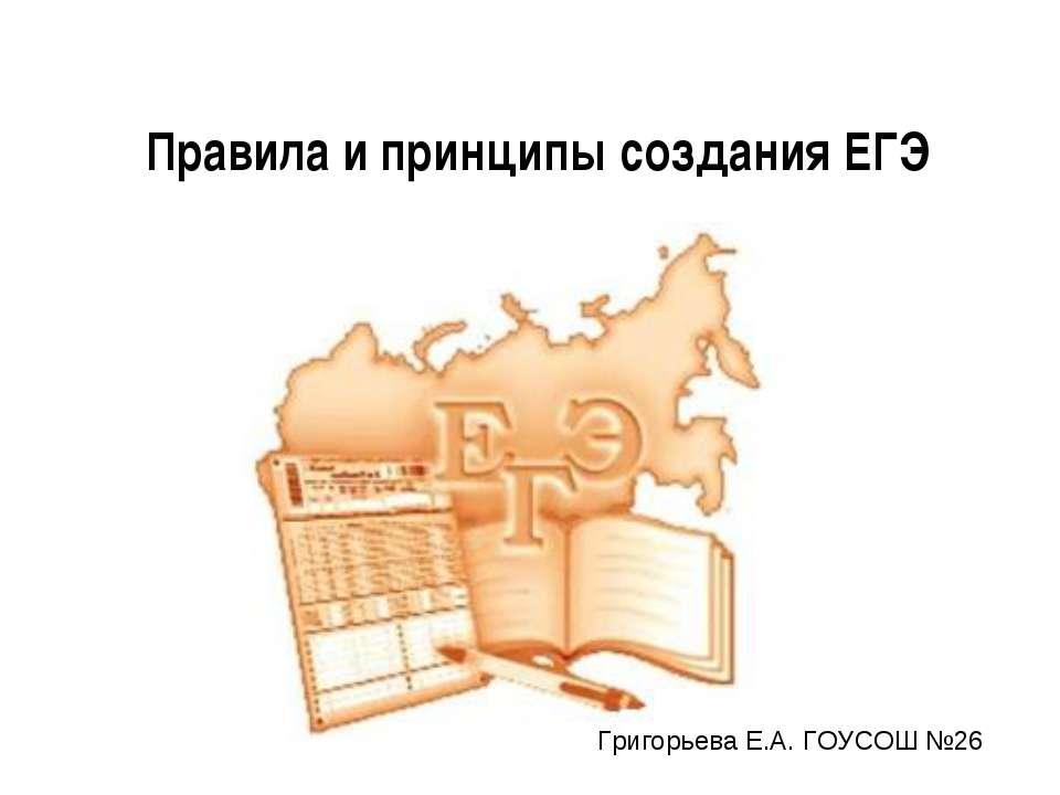 Правила и принципы создания ЕГЭ Григорьева Е.А. ГОУСОШ №26