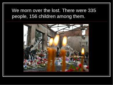 We morn over the lost. There were 335 people, 156 children among them.