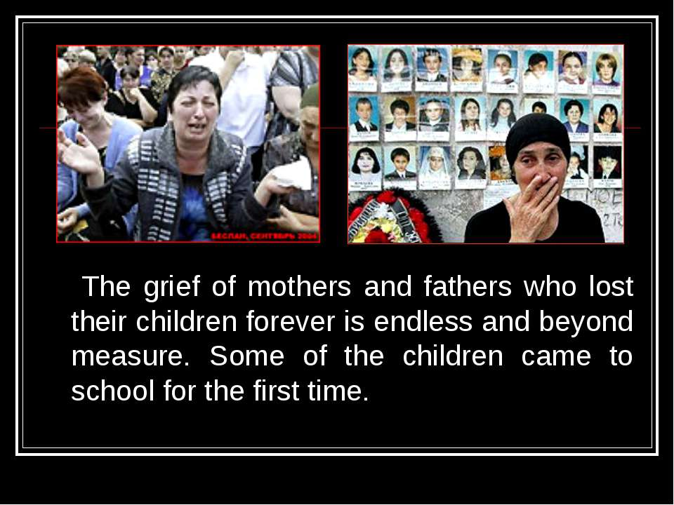 The grief of mothers and fathers who lost their children forever is endless a...