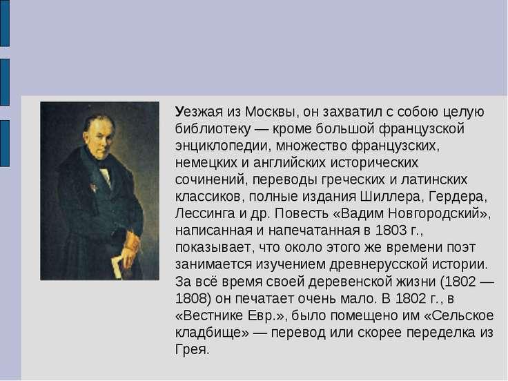 Уезжая из Москвы, он захватил с собою целую библиотеку — кроме большой францу...