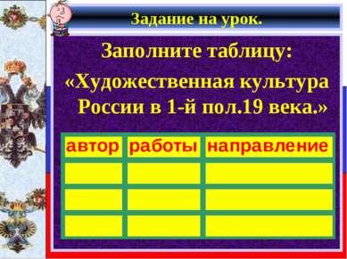 Задание на урок. Заполните таблицу: «Художественная культура России в 1-й пол...