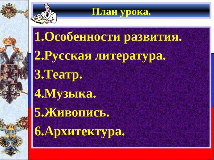 План урока. 1.Особенности развития. 2.Русская литература. 3.Театр. 4.Музыка. ...