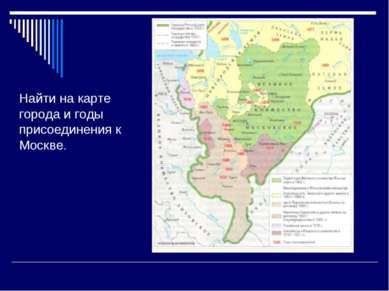 Найти на карте города и годы присоединения к Москве.