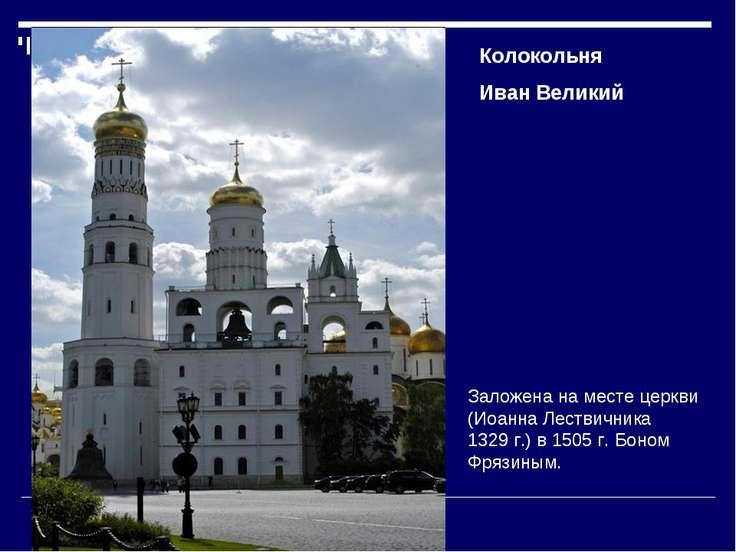 Колокольня Иван Великий Заложена наместе церкви (Иоанна Лествичника 1329г.)...