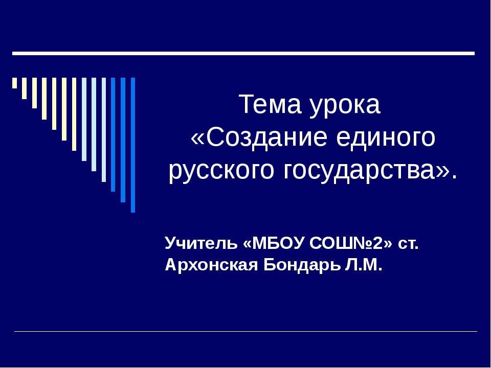 Тема урока «Создание единого русского государства». Учитель «МБОУ СОШ№2» ст. ...