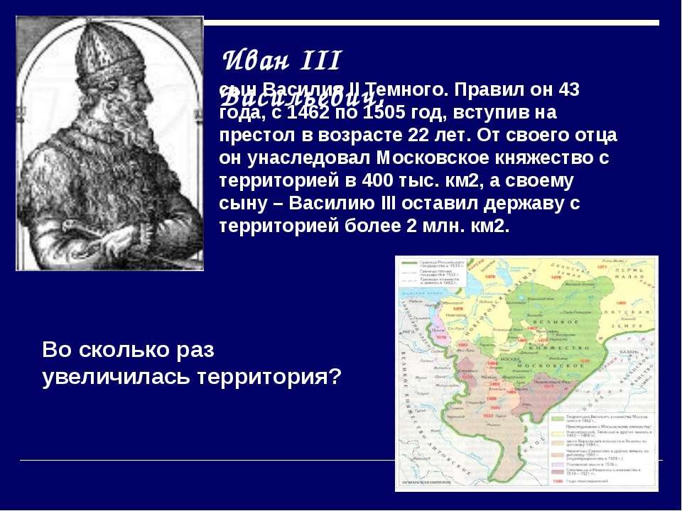 Иван III Васильевич, сын Василия II Темного. Правил он 43 года, с 1462 по 150...