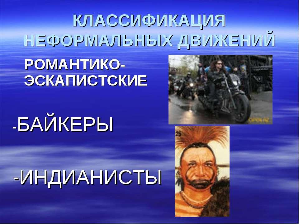 КЛАССИФИКАЦИЯ НЕФОРМАЛЬНЫХ ДВИЖЕНИЙ РОМАНТИКО-ЭСКАПИСТСКИЕ -БАЙКЕРЫ -ИНДИАНИСТЫ