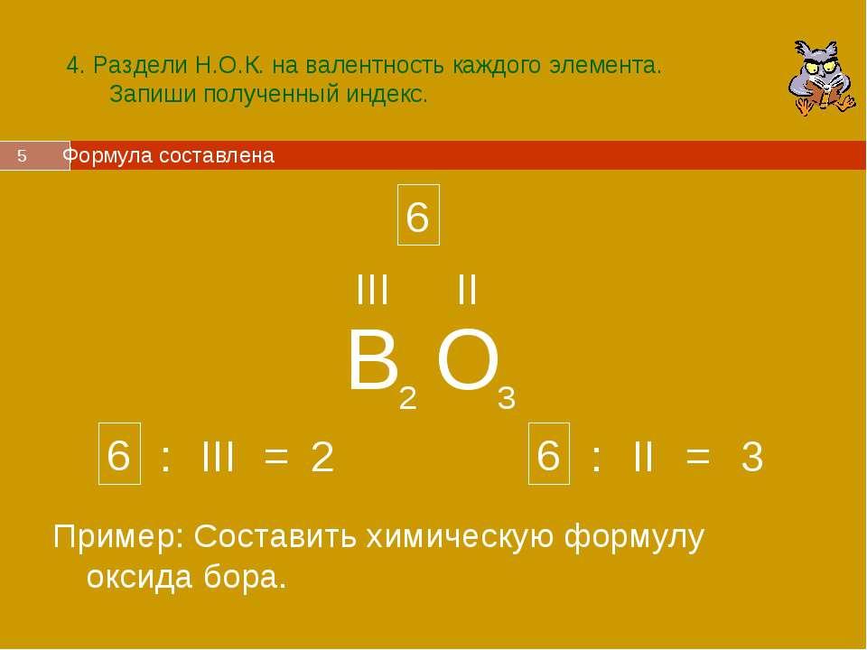 * 4. Раздели Н.О.К. на валентность каждого элемента. Запиши полученный индекс...
