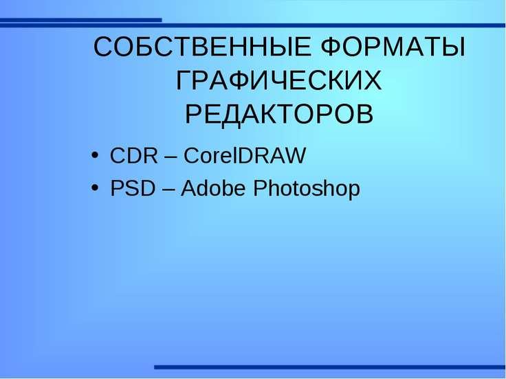 СОБСТВЕННЫЕ ФОРМАТЫ ГРАФИЧЕСКИХ РЕДАКТОРОВ CDR – CorelDRAW PSD – Adobe Photoshop