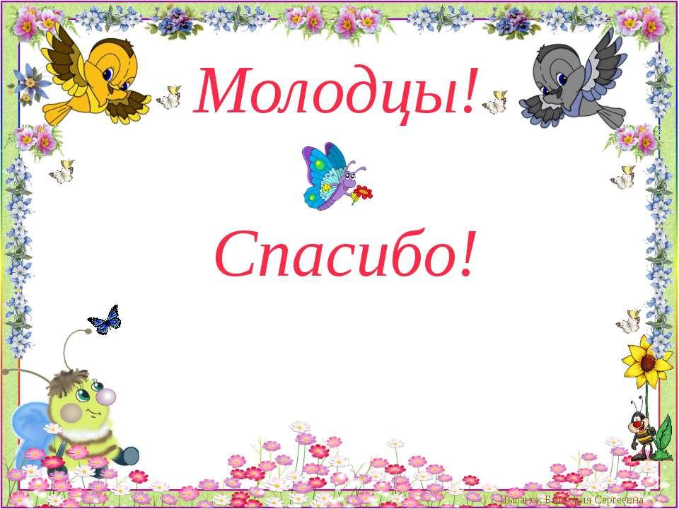 Молодцы! Спасибо! Цыганок Виктория Сергеевна