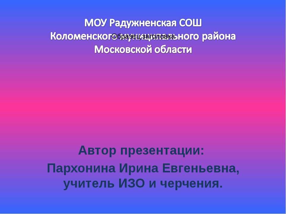Автор презентации: Пархонина Ирина Евгеньевна, учитель ИЗО и черчения.
