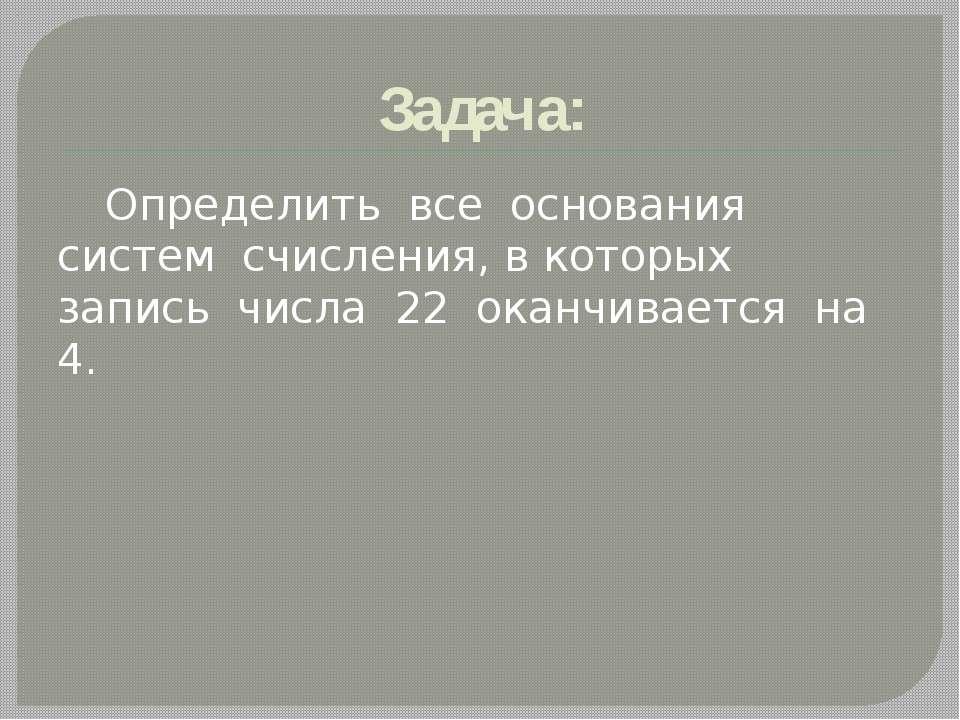 Задача: Определить все основания систем счисления, в которых запись числа 22 ...