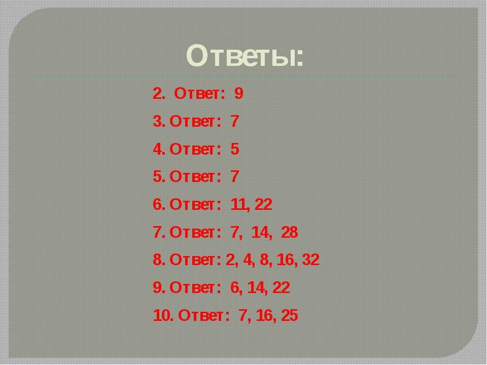 Ответы: 2. Ответ: 9 3. Ответ: 7 4. Ответ: 5 5. Ответ: 7 6. Ответ: 11, 22 7. О...