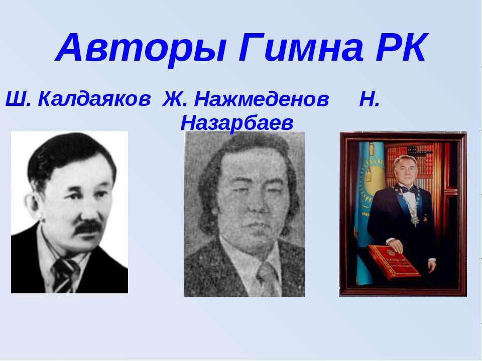 Авторы Гимна РК Ш. Калдаяков Ж. Нажмеденов Н. Назарбаев
