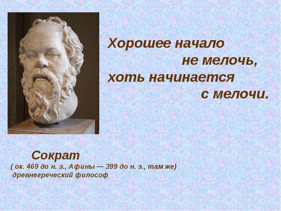 Хорошее начало не мелочь, хоть начинается с мелочи. Сократ ( ок. 469 до н. э....
