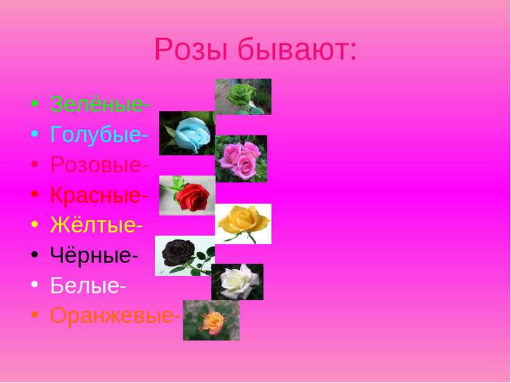 Розы бывают: Зелёные- Голубые- Розовые- Красные- Жёлтые- Чёрные- Белые- Оранж...