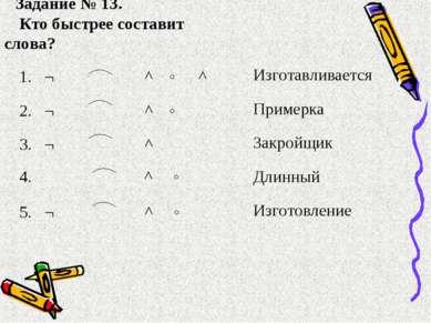 Задание № 13. Кто быстрее составит слова? 1. ¬ ^ ˄ ^ Изготавливается 2. ¬ ^ ˄...