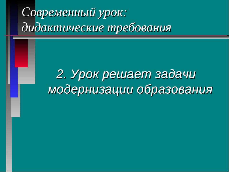 Современный урок: дидактические требования 2. Урок решает задачи модернизации...
