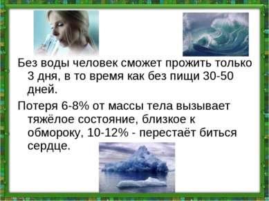Без воды человек сможет прожить только 3 дня, в то время как без пищи 30-50 д...