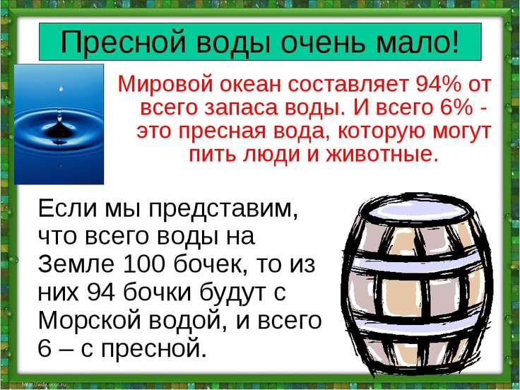 Пресной воды очень мало! Мировой океан составляет 94% от всего запаса воды. И...