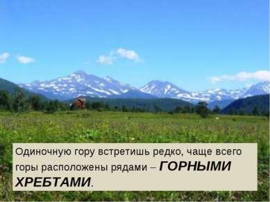 Одиночную гору встретишь редко, чаще всего горы расположены рядами – ГОРНЫМИ ...