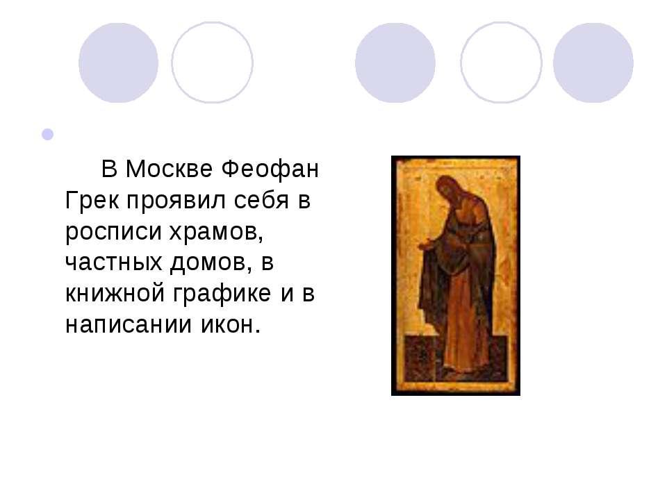 В Москве Феофан Грек проявил себя в росписи храмов, частных домов, в кни...