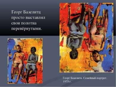 Георг Базелитц просто выставлял свои полотна перевёрнутыми. Георг Базелитц. С...