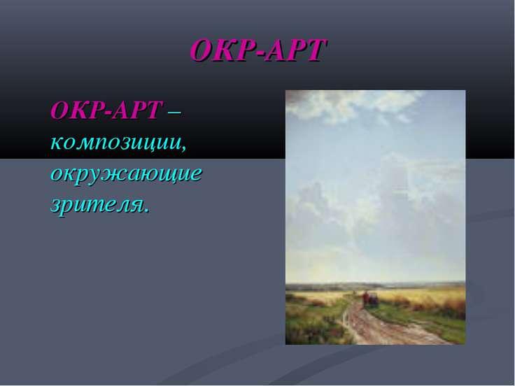 ОКР-АРТ ОКР-АРТ –композиции, окружающие зрителя.