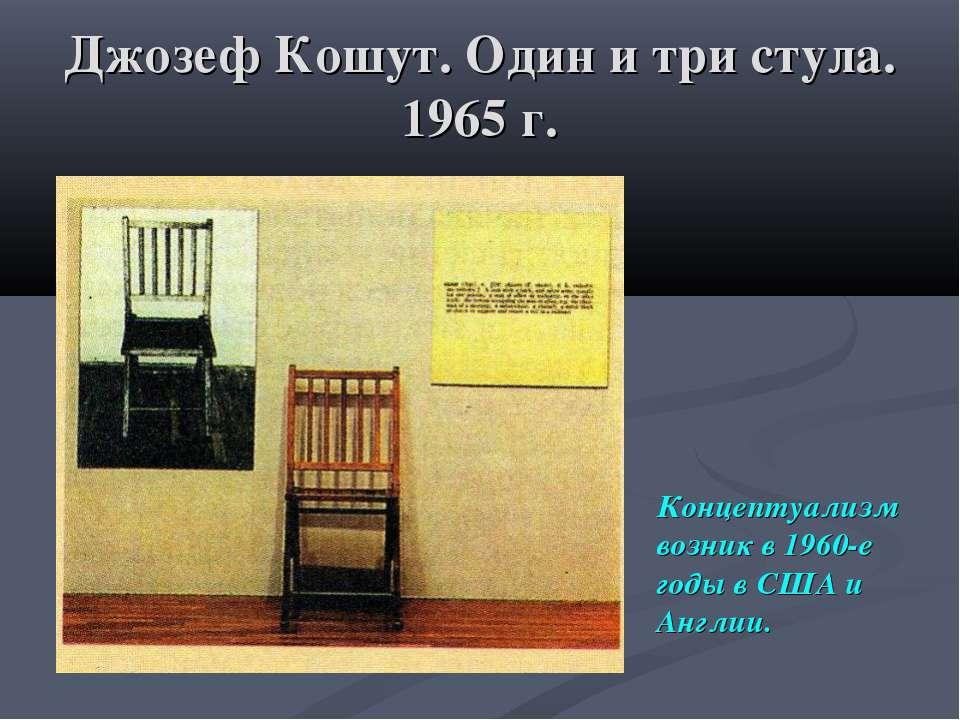 Джозеф Кошут. Один и три стула. 1965 г. Концептуализм возник в 1960-е годы в ...