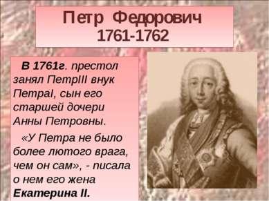 Петр Федорович 1761-1762 В 1761г. престол занял ПетрIII внук ПетраI, сын его ...