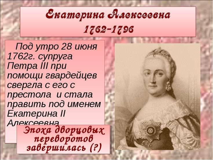 Под утро 28 июня 1762г. супруга Петра III при помощи гвардейцев свергла с его...