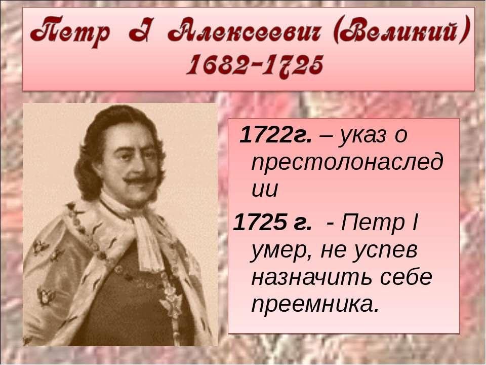 1722г. – указ о престолонаследии 1725 г. - Петр I умер, не успев назначить се...