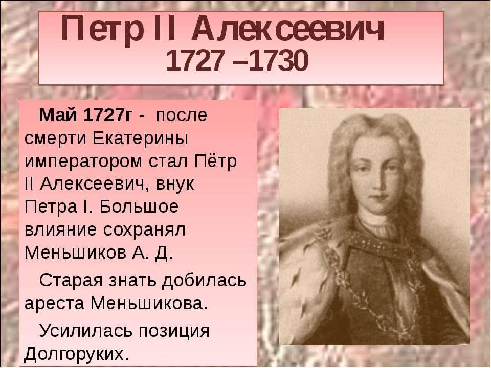 Петр II Алексеевич 1727 –1730 Май 1727г - после смерти Екатерины императором ...
