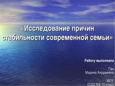 «Исследование причин стабильности современной семьи» Работу выполнила Пак Мар...