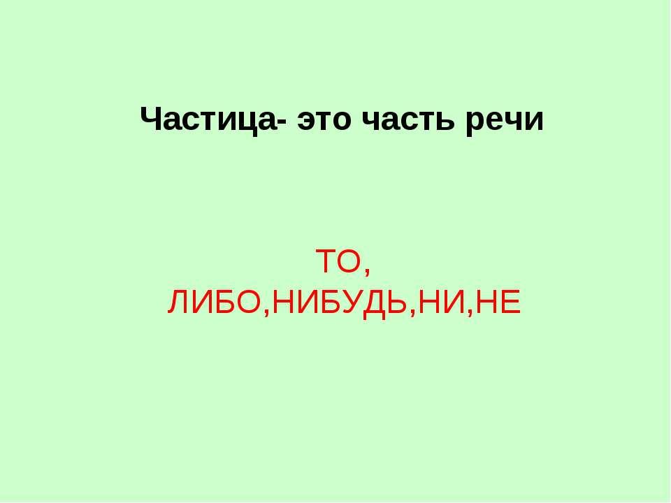 Частица- это часть речи ТО, ЛИБО,НИБУДЬ,НИ,НЕ