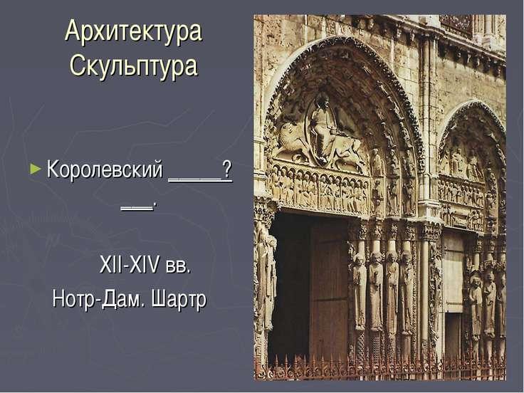 Архитектура Скульптура Королевский _____?___. XII-XIV вв. Нотр-Дам. Шартр