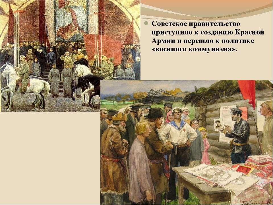 Советское правительство приступило к созданию Красной Армии и перешло к полит...