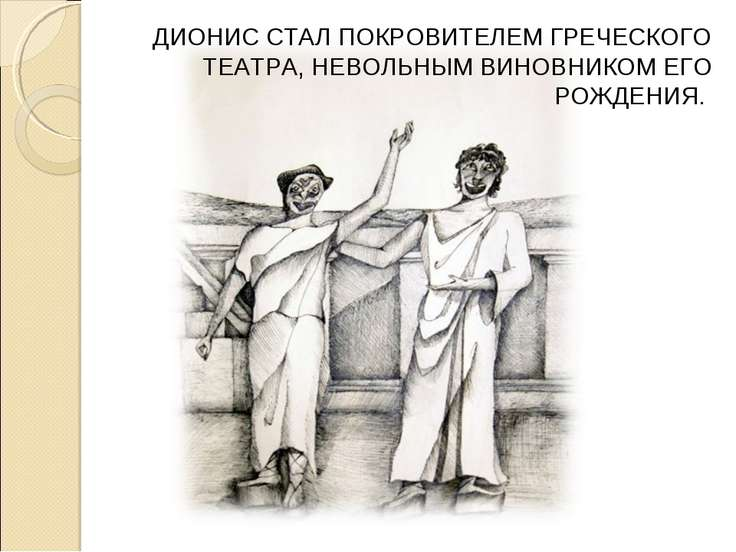 ДИОНИС СТАЛ ПОКРОВИТЕЛЕМ ГРЕЧЕСКОГО ТЕАТРА, НЕВОЛЬНЫМ ВИНОВНИКОМ ЕГО РОЖДЕНИЯ...