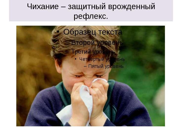Чихание – защитный врожденный рефлекс.