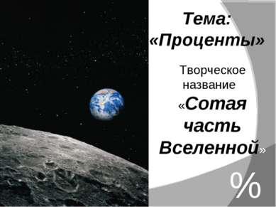 Тема: «Проценты» % Творческое название: «Сотая часть Вселенной»