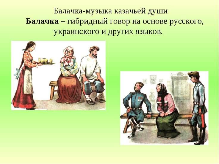 Балачка-музыка казачьей души Балачка – гибридный говор на основе русского, ук...