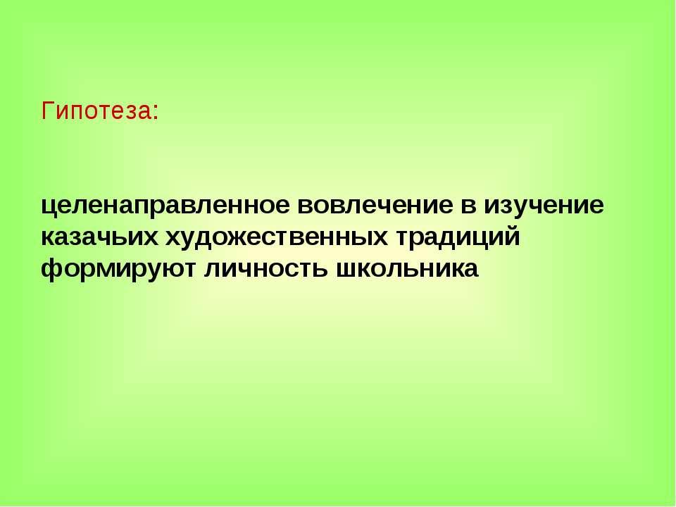 Гипотеза: целенаправленное вовлечение в изучение казачьих художественных трад...