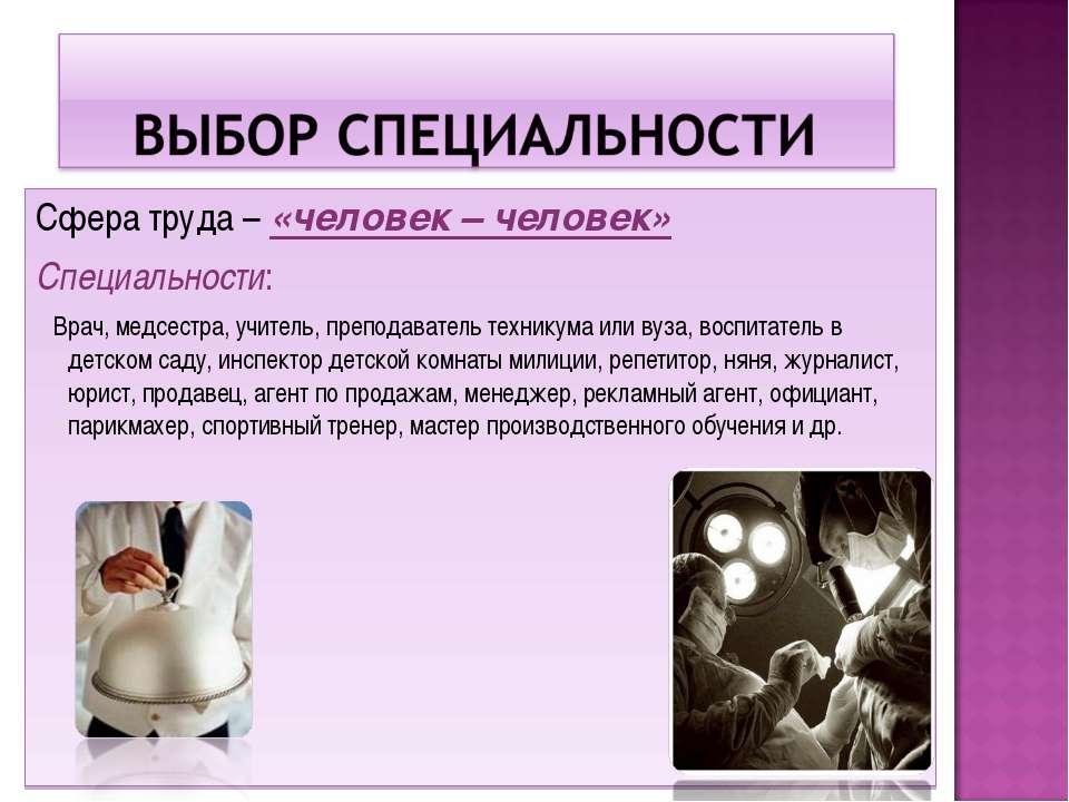 Сфера труда – «человек – человек» Специальности: Врач, медсестра, учитель, пр...