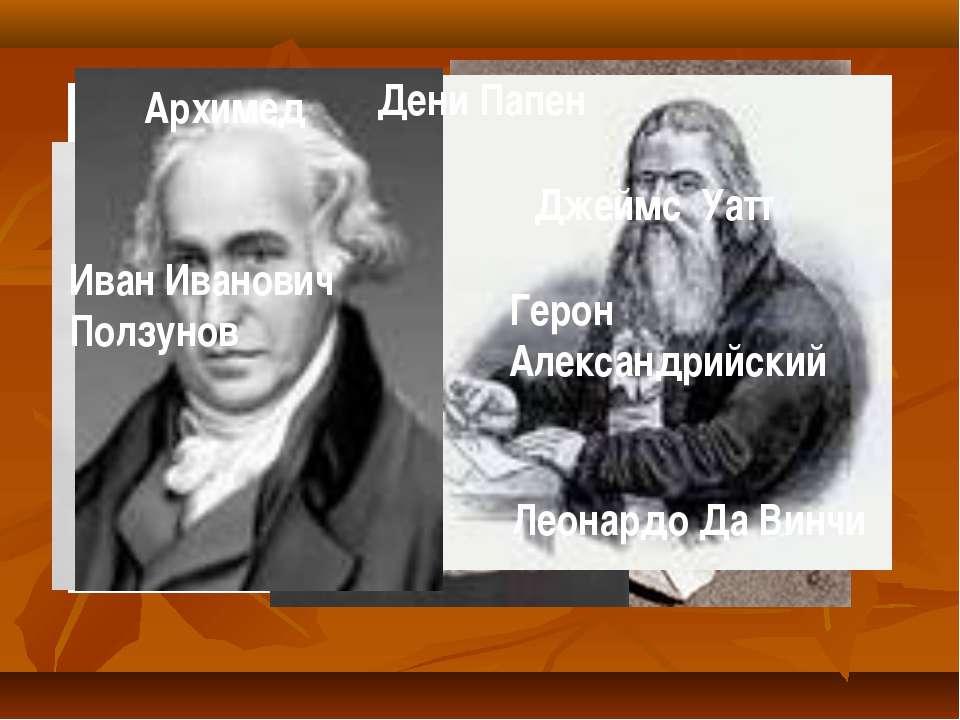 Леонардо Да Винчи Архимед Дени Папен Герон Александрийский Иван Иванович Полз...