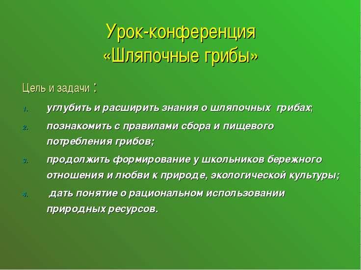 Урок-конференция «Шляпочные грибы» Цель и задачи : углубить и расширить знани...