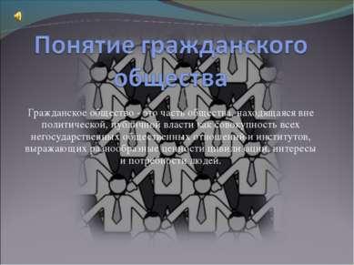 Гражданское общество - это часть общества, находящаяся вне политической, публ...
