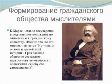 Формирование гражданского общества мыслителями К.Маркс - ставил государство в...