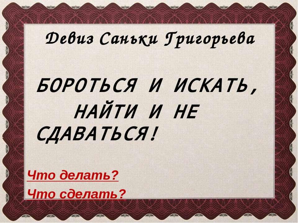 Девиз Саньки Григорьева БОРОТЬСЯ И ИСКАТЬ, НАЙТИ И НЕ СДАВАТЬСЯ! Что делать? ...